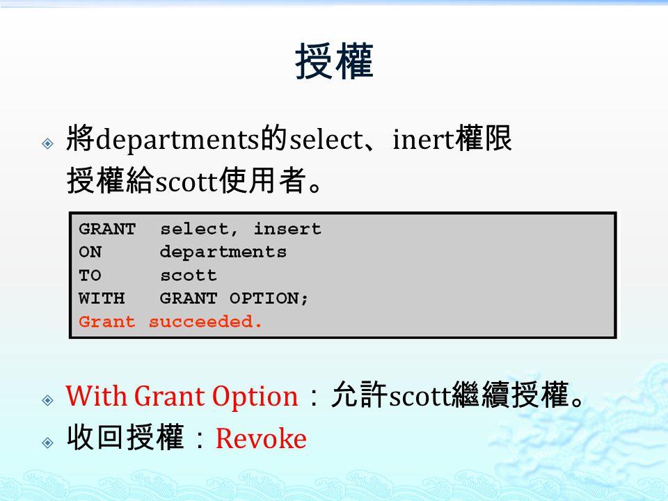 授權  將 departments 的 select 、 inert 權限 授權給 scott 使用者。  With Grant Option :允許 scott 繼續授權。  收回授權: Revoke