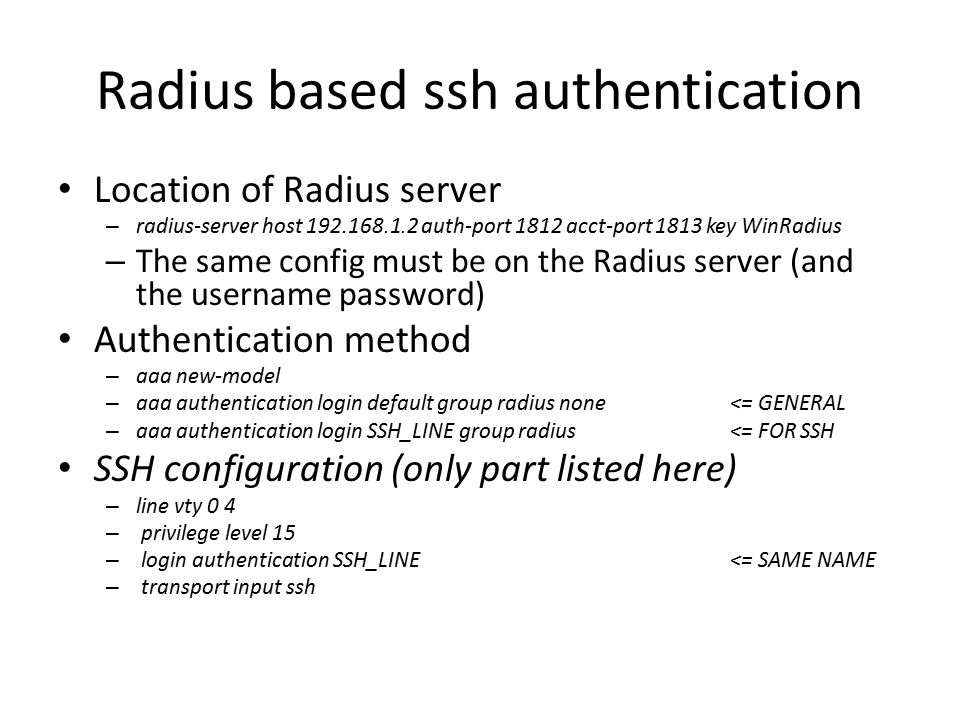Radius based ssh authentication Location of Radius server – radius-server host 192.168.1.2 auth-port 1812 acct-port 1813 key WinRadius – The same config must be on the Radius server (and the username password) Authentication method – aaa new-model – aaa authentication login default group radius none<= GENERAL – aaa authentication login SSH_LINE group radius<= FOR SSH SSH configuration (only part listed here) – line vty 0 4 – privilege level 15 – login authentication SSH_LINE<= SAME NAME – transport input ssh