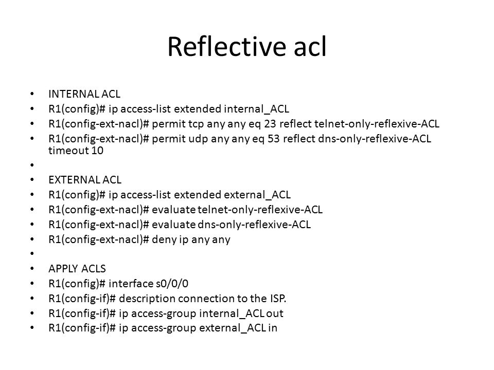 Reflective acl INTERNAL ACL R1(config)# ip access-list extended internal_ACL R1(config-ext-nacl)# permit tcp any any eq 23 reflect telnet-only-reflexive-ACL R1(config-ext-nacl)# permit udp any any eq 53 reflect dns-only-reflexive-ACL timeout 10 EXTERNAL ACL R1(config)# ip access-list extended external_ACL R1(config-ext-nacl)# evaluate telnet-only-reflexive-ACL R1(config-ext-nacl)# evaluate dns-only-reflexive-ACL R1(config-ext-nacl)# deny ip any any APPLY ACLS R1(config)# interface s0/0/0 R1(config-if)# description connection to the ISP.