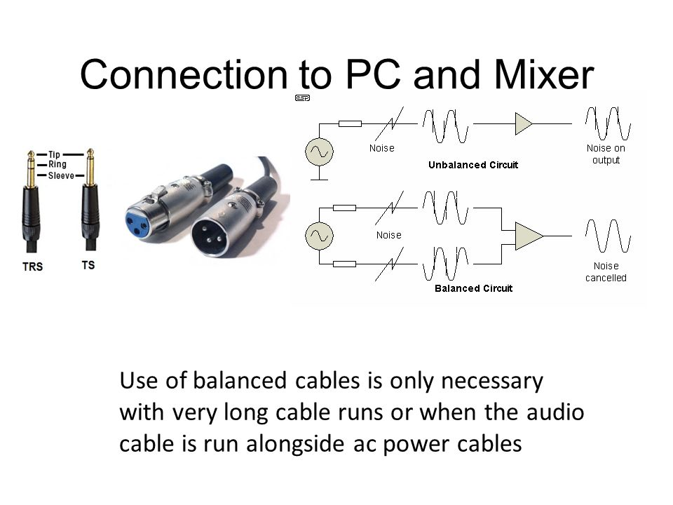 Connection to PC and Mixer Use of balanced cables is only necessary with very long cable runs or when the audio cable is run alongside ac power cables