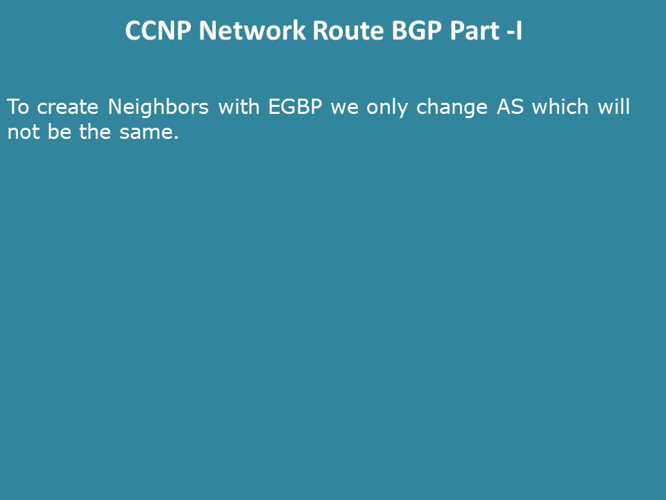 CCNP Network Route BGP Part -I To create Neighbors with EGBP we only change AS which will not be the same.