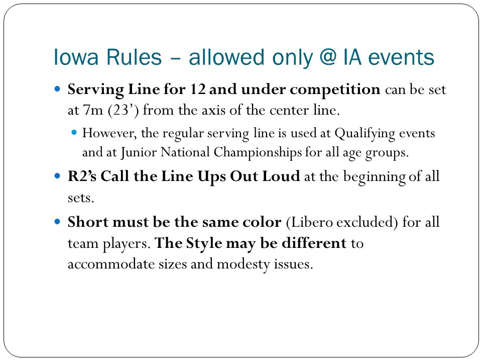 Iowa Rules – allowed only @ IA events Serving Line for 12 and under competition can be set at 7m (23') from the axis of the center line.