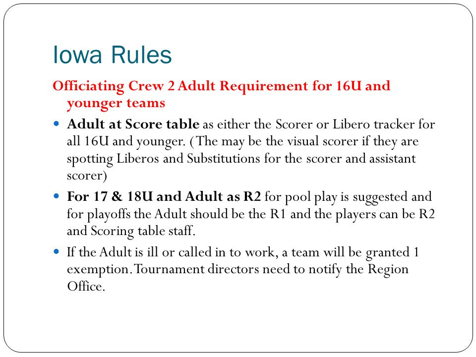 Iowa Rules Officiating Crew 2 Adult Requirement for 16U and younger teams Adult at Score table as either the Scorer or Libero tracker for all 16U and