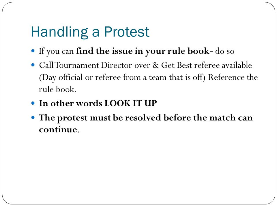 Handling a Protest If you can find the issue in your rule book- do so Call Tournament Director over & Get Best referee available (Day official or referee from a team that is off) Reference the rule book.
