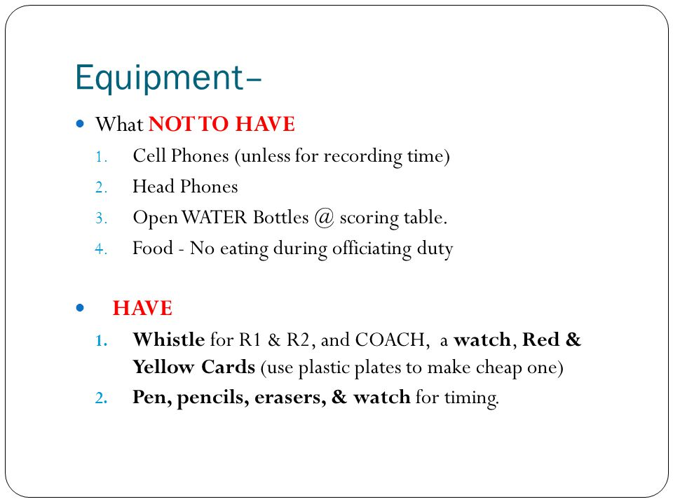 Equipment– What NOT TO HAVE 1. Cell Phones (unless for recording time) 2. Head Phones 3. Open WATER Bottles @ scoring table. 4. Food - No eating durin