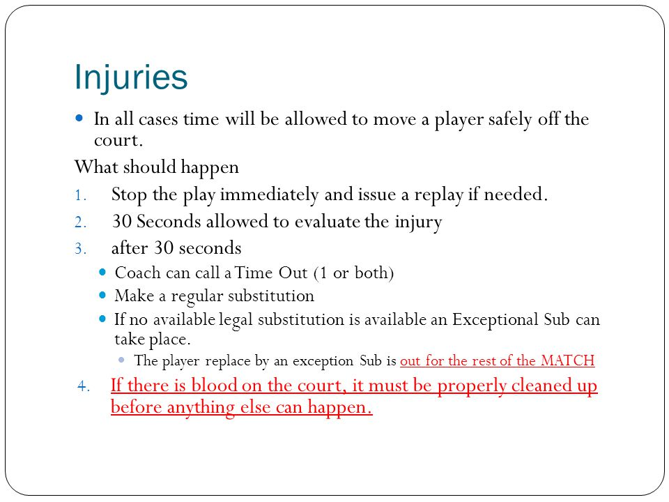 Injuries In all cases time will be allowed to move a player safely off the court. What should happen 1. Stop the play immediately and issue a replay i