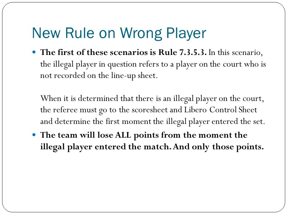 New Rule on Wrong Player The first of these scenarios is Rule 7.3.5.3. In this scenario, the illegal player in question refers to a player on the cour