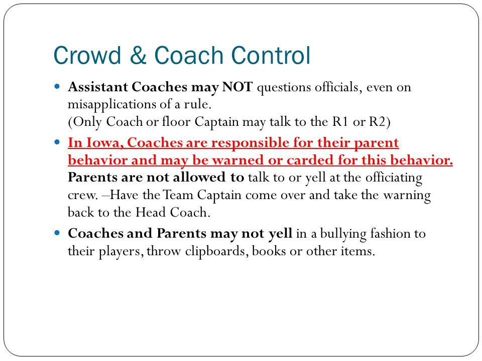Crowd & Coach Control Assistant Coaches may NOT questions officials, even on misapplications of a rule. (Only Coach or floor Captain may talk to the R