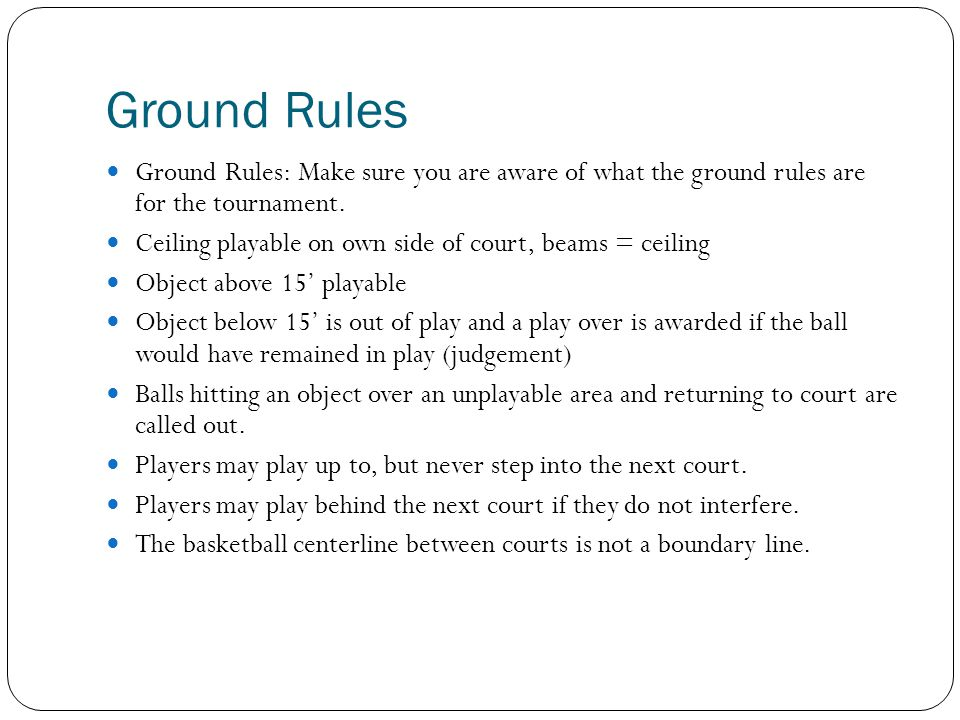 Ground Rules Ground Rules: Make sure you are aware of what the ground rules are for the tournament. Ceiling playable on own side of court, beams = cei