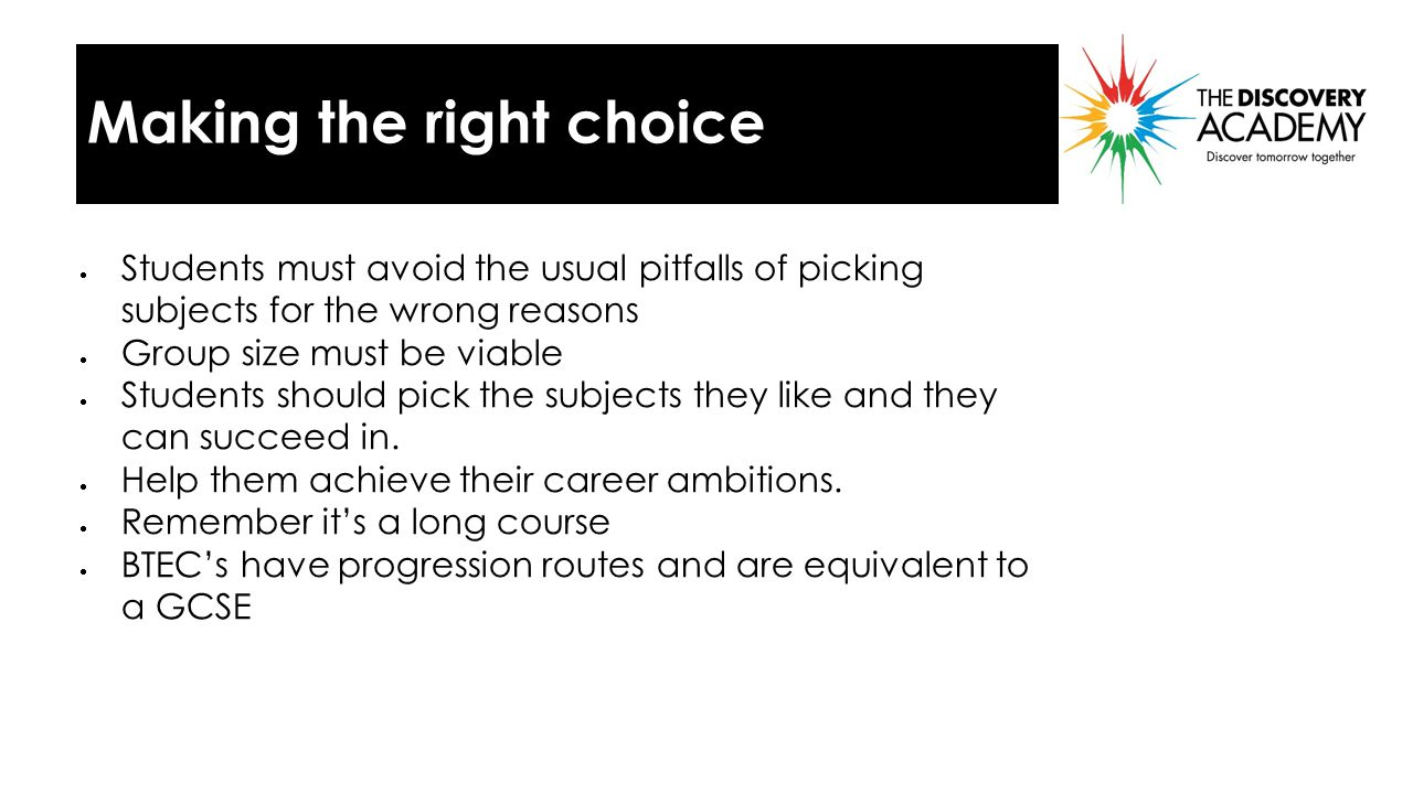 Making the right choice  Students must avoid the usual pitfalls of picking subjects for the wrong reasons  Group size must be viable  Students should pick the subjects they like and they can succeed in.