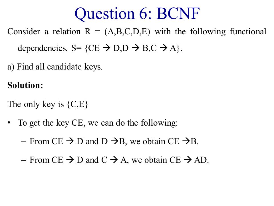 Question 6: BCNF Consider a relation R = (A,B,C,D,E) with the following functional dependencies, S= {CE  D,D  B,C  A}.
