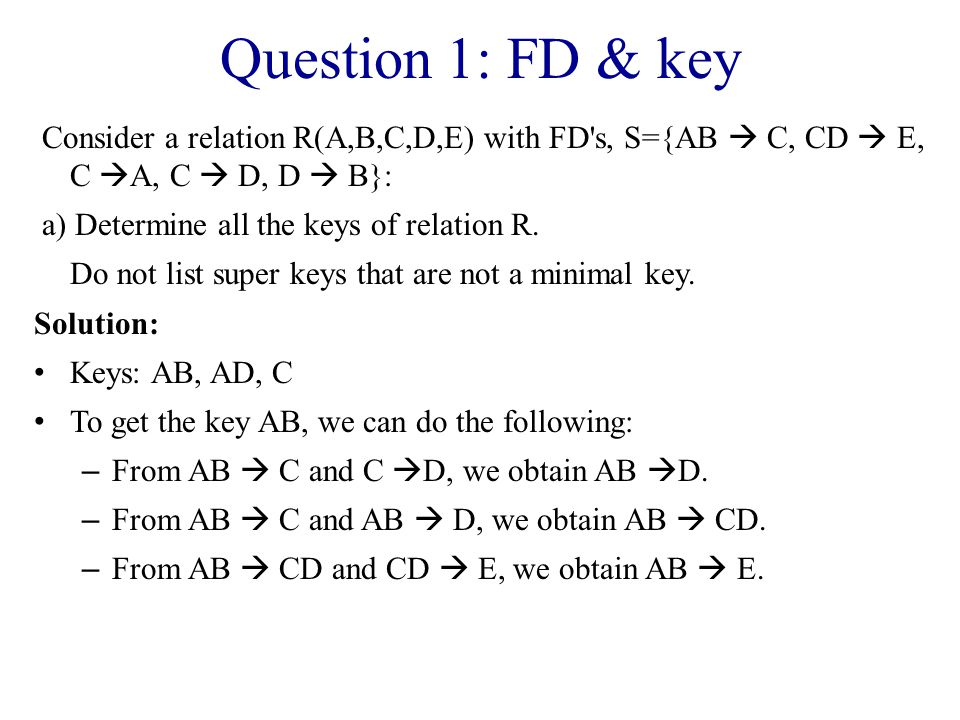 Question 1: FD & key Consider a relation R(A,B,C,D,E) with FD s, S={AB  C, CD  E, C  A, C  D, D  B}: a) Determine all the keys of relation R.