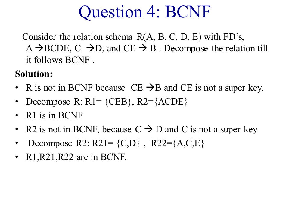 Question 4: BCNF Consider the relation schema R(A, B, C, D, E) with FD's, A  BCDE, C  D, and CE  B.
