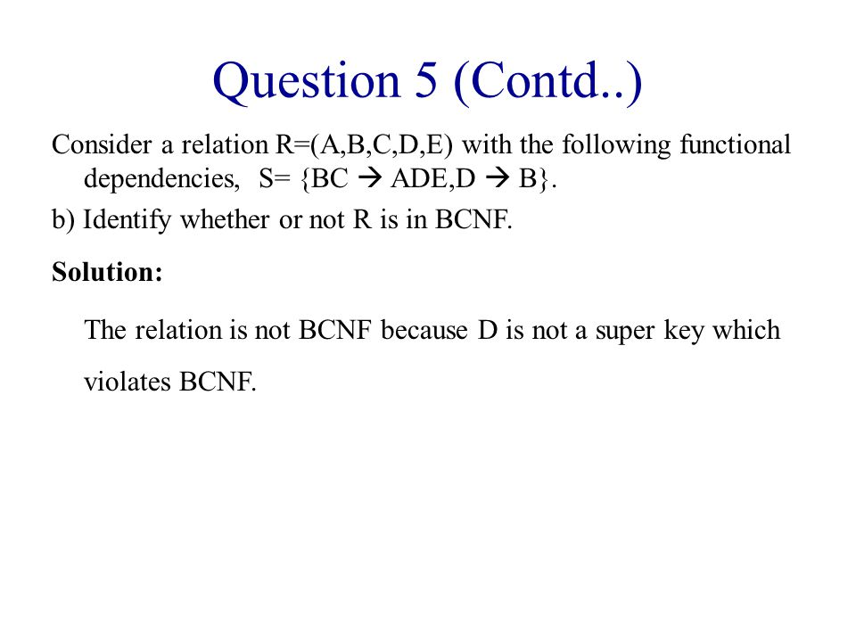 Question 5 (Contd..) Consider a relation R=(A,B,C,D,E) with the following functional dependencies, S= {BC  ADE,D  B}.