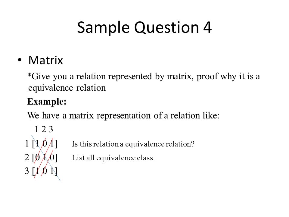 Sample Question 4 Matrix *Give you a relation represented by matrix, proof why it is a equivalence relation Example: We have a matrix representation of a relation like: 1 2 3 1 [1 0 1] Is this relation a equivalence relation.