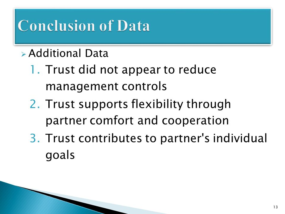  Additional Data 1.Trust did not appear to reduce management controls 2.Trust supports flexibility through partner comfort and cooperation 3.Trust contributes to partner s individual goals 13