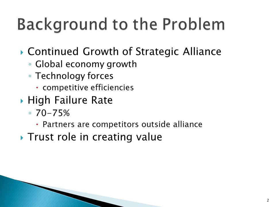  Continued Growth of Strategic Alliance ◦ Global economy growth ◦ Technology forces  competitive efficiencies  High Failure Rate ◦ 70-75%  Partners are competitors outside alliance  Trust role in creating value 2