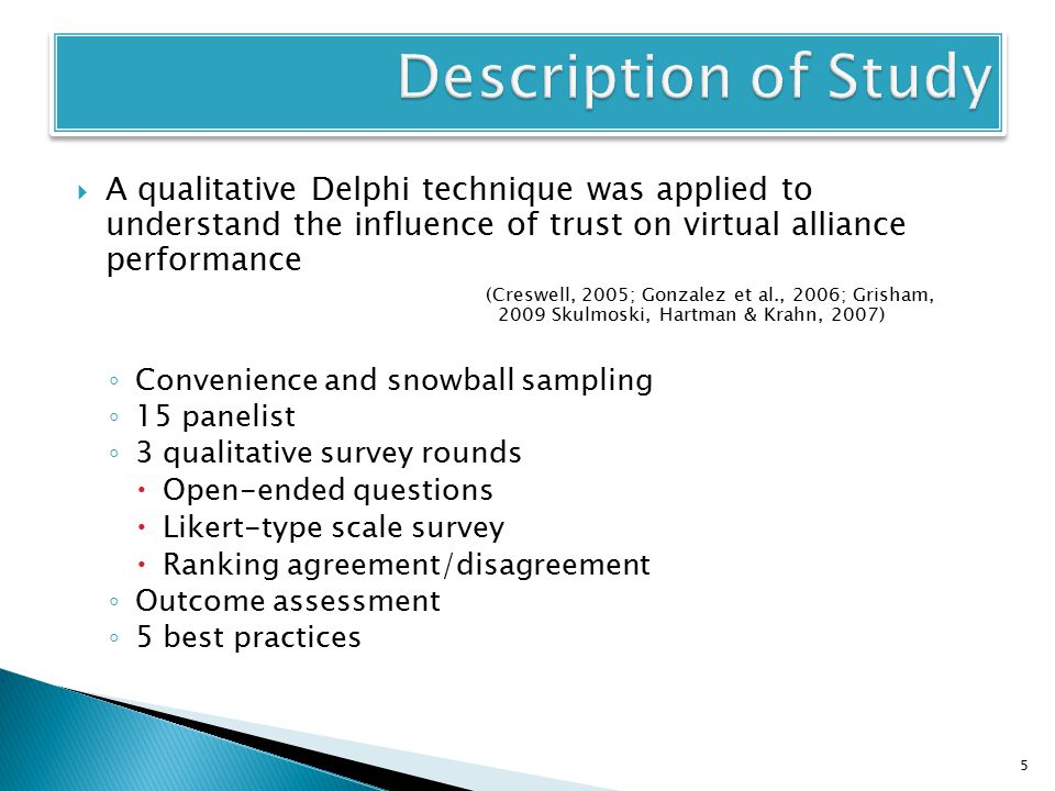  A qualitative Delphi technique was applied to understand the influence of trust on virtual alliance performance (Creswell, 2005; Gonzalez et al., 2006; Grisham, 2009 Skulmoski, Hartman & Krahn, 2007) ◦ Convenience and snowball sampling ◦ 15 panelist ◦ 3 qualitative survey rounds  Open-ended questions  Likert-type scale survey  Ranking agreement/disagreement ◦ Outcome assessment ◦ 5 best practices 5