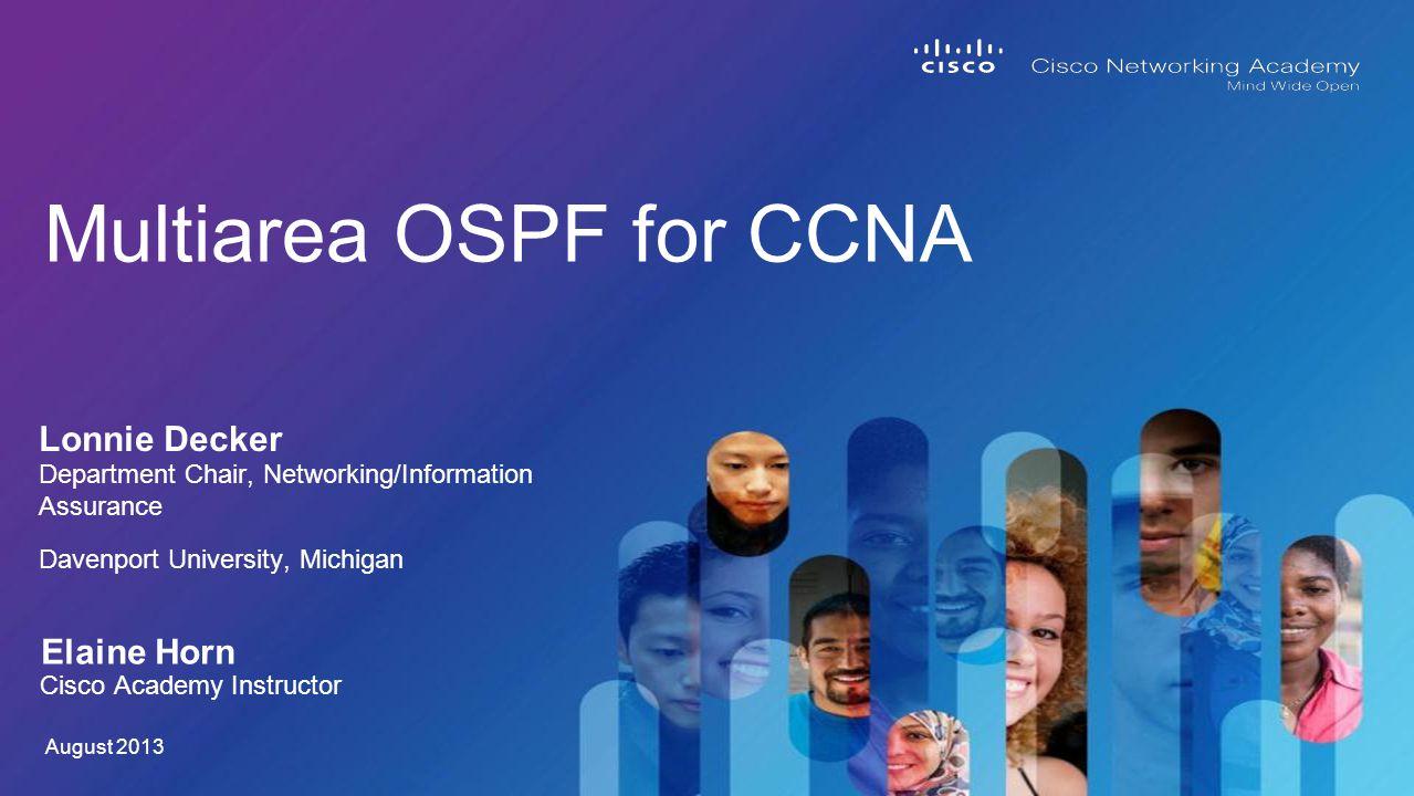 Lonnie Decker Multiarea OSPF for CCNA Department Chair, Networking/Information Assurance Davenport University, Michigan August 2013 Elaine Horn Cisco Academy Instructor