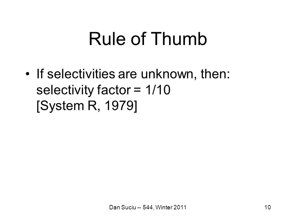 Rule of Thumb If selectivities are unknown, then: selectivity factor = 1/10 [System R, 1979] Dan Suciu -- 544, Winter 201110