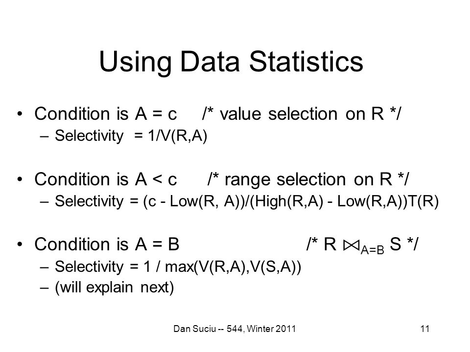 11 Using Data Statistics Condition is A = c /* value selection on R */ –Selectivity = 1/V(R,A) Condition is A < c /* range selection on R */ –Selectivity = (c - Low(R, A))/(High(R,A) - Low(R,A))T(R) Condition is A = B /* R A=B S */ –Selectivity = 1 / max(V(R,A),V(S,A)) –(will explain next) Dan Suciu -- 544, Winter 2011