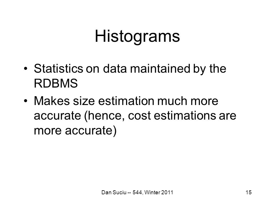 15 Histograms Statistics on data maintained by the RDBMS Makes size estimation much more accurate (hence, cost estimations are more accurate) Dan Suciu -- 544, Winter 2011