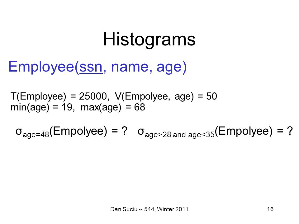 Histograms Dan Suciu -- 544, Winter 201116 Employee(ssn, name, age) T(Employee) = 25000, V(Empolyee, age) = 50 min(age) = 19, max(age) = 68 σ age=48 (Empolyee) = σ age>28 and age<35 (Empolyee) =