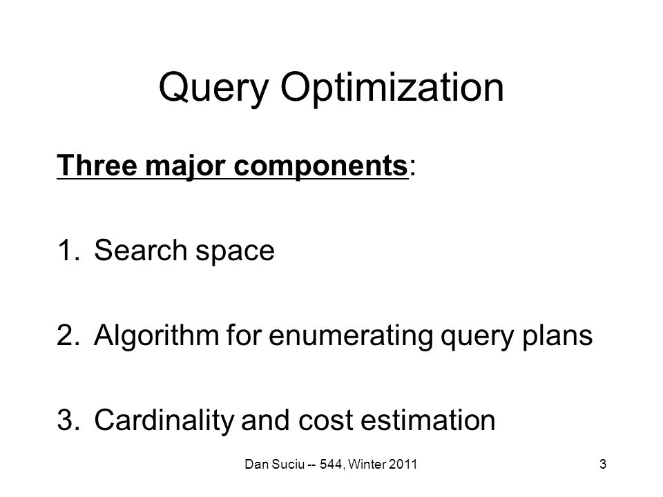 3 Query Optimization Three major components: 1.Search space 2.Algorithm for enumerating query plans 3.Cardinality and cost estimation