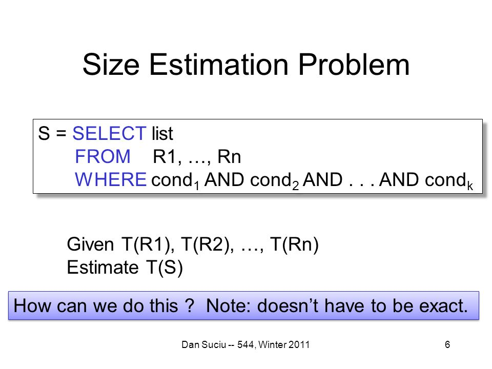 Size Estimation Problem Dan Suciu -- 544, Winter 20116 S = SELECT list FROM R1, …, Rn WHERE cond 1 AND cond 2 AND...