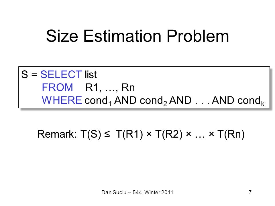 Size Estimation Problem Dan Suciu -- 544, Winter 20117 Remark: T(S) ≤ T(R1) × T(R2) × … × T(Rn) S = SELECT list FROM R1, …, Rn WHERE cond 1 AND cond 2 AND...