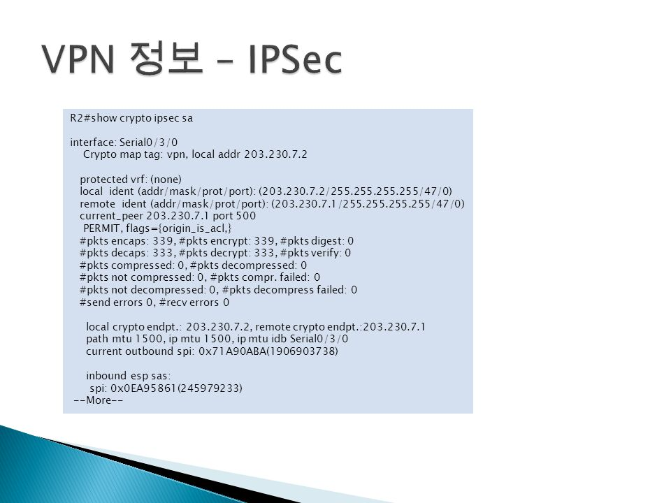 R2#show crypto ipsec sa interface: Serial0/3/0 Crypto map tag: vpn, local addr 203.230.7.2 protected vrf: (none) local ident (addr/mask/prot/port): (203.230.7.2/255.255.255.255/47/0) remote ident (addr/mask/prot/port): (203.230.7.1/255.255.255.255/47/0) current_peer 203.230.7.1 port 500 PERMIT, flags={origin_is_acl,} #pkts encaps: 339, #pkts encrypt: 339, #pkts digest: 0 #pkts decaps: 333, #pkts decrypt: 333, #pkts verify: 0 #pkts compressed: 0, #pkts decompressed: 0 #pkts not compressed: 0, #pkts compr.