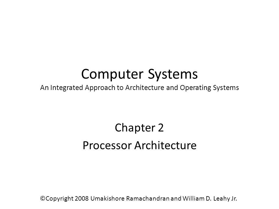 Computer Systems An Integrated Approach to Architecture and Operating Systems Chapter 2 Processor Architecture ©Copyright 2008 Umakishore Ramachandran and William D.