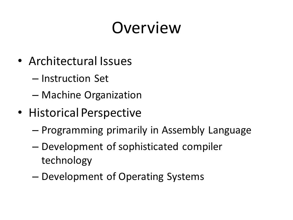 Overview Architectural Issues – Instruction Set – Machine Organization Historical Perspective – Programming primarily in Assembly Language – Development of sophisticated compiler technology – Development of Operating Systems