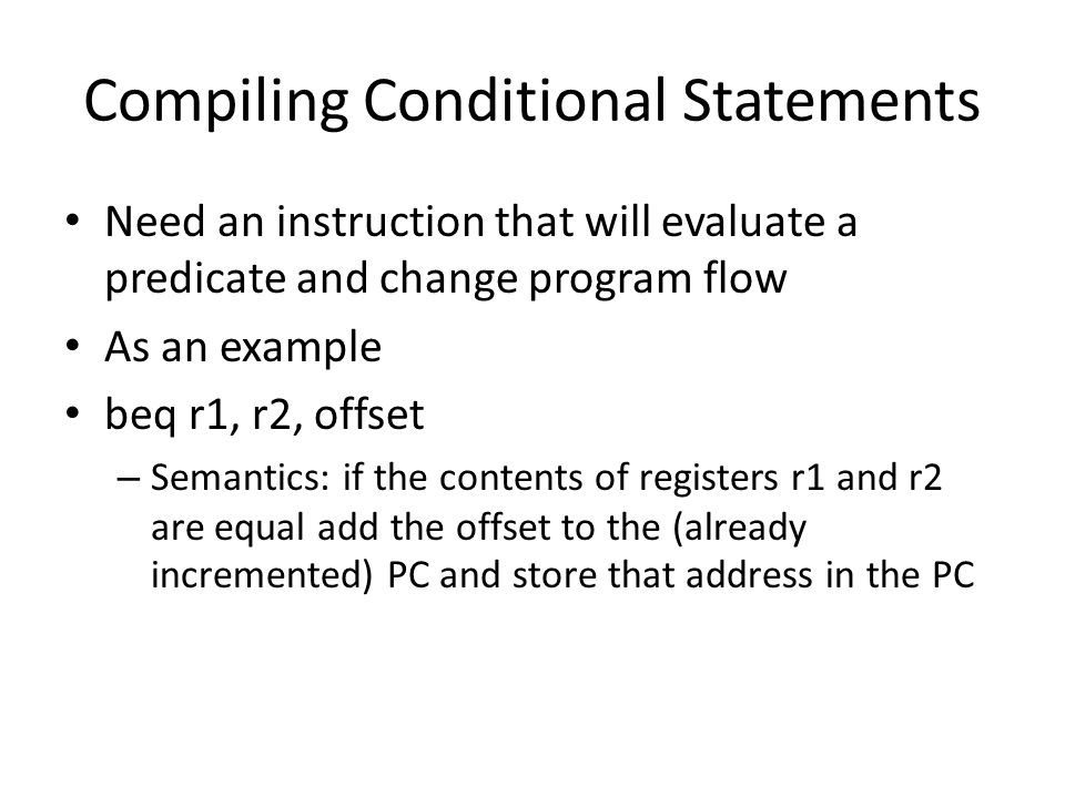 Compiling Conditional Statements Need an instruction that will evaluate a predicate and change program flow As an example beq r1, r2, offset – Semantics: if the contents of registers r1 and r2 are equal add the offset to the (already incremented) PC and store that address in the PC