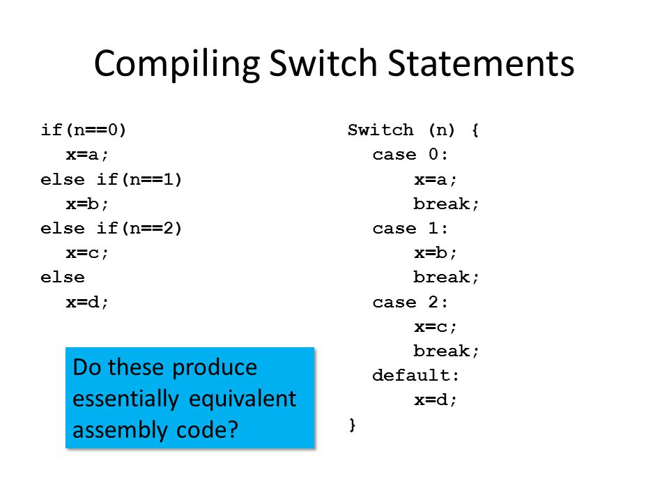 Compiling Switch Statements if(n==0) x=a; else if(n==1) x=b; else if(n==2) x=c; else x=d; Switch (n) { case 0: x=a; break; case 1: x=b; break; case 2: x=c; break; default: x=d; } Do these produce essentially equivalent assembly code.