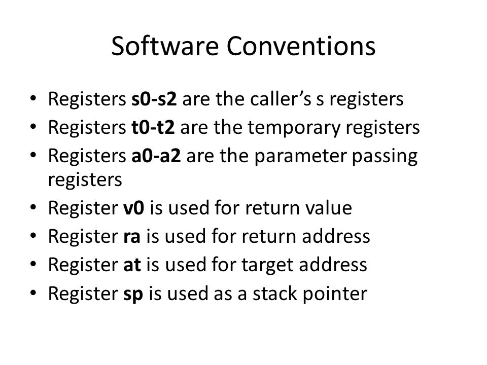 Software Conventions Registers s0-s2 are the caller's s registers Registers t0-t2 are the temporary registers Registers a0-a2 are the parameter passing registers Register v0 is used for return value Register ra is used for return address Register at is used for target address Register sp is used as a stack pointer
