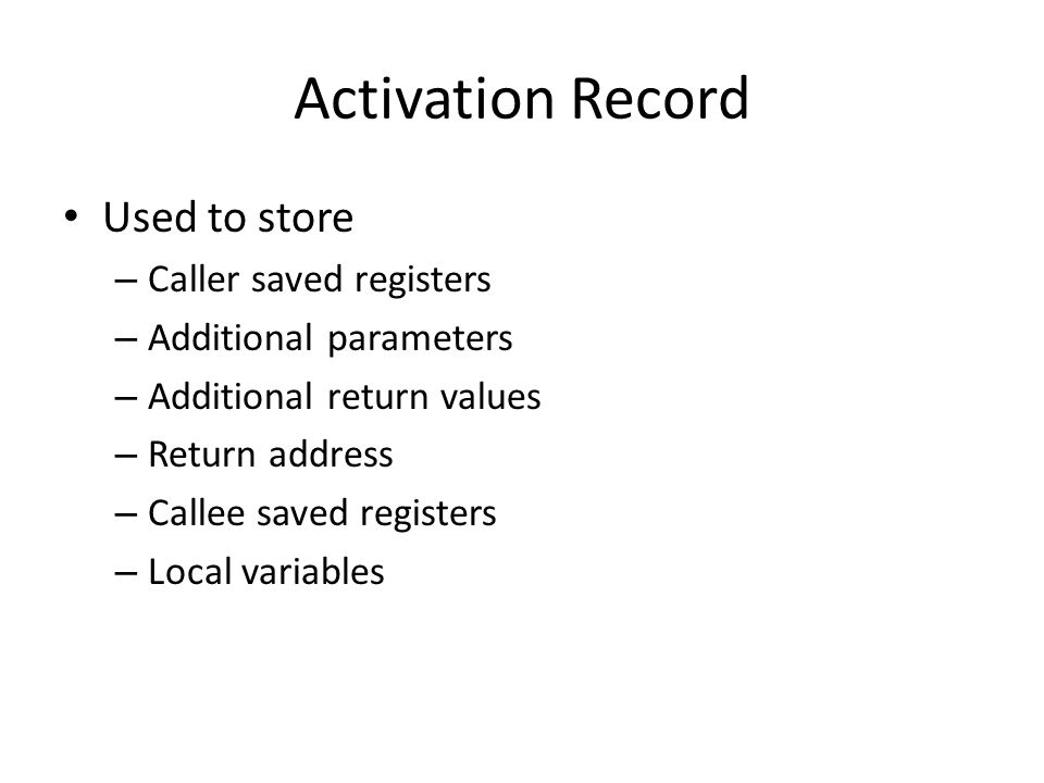 Activation Record Used to store – Caller saved registers – Additional parameters – Additional return values – Return address – Callee saved registers – Local variables