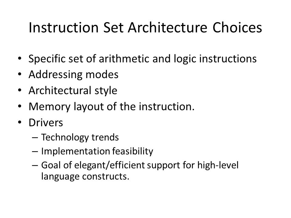 Instruction Set Architecture Choices Specific set of arithmetic and logic instructions Addressing modes Architectural style Memory layout of the instruction.