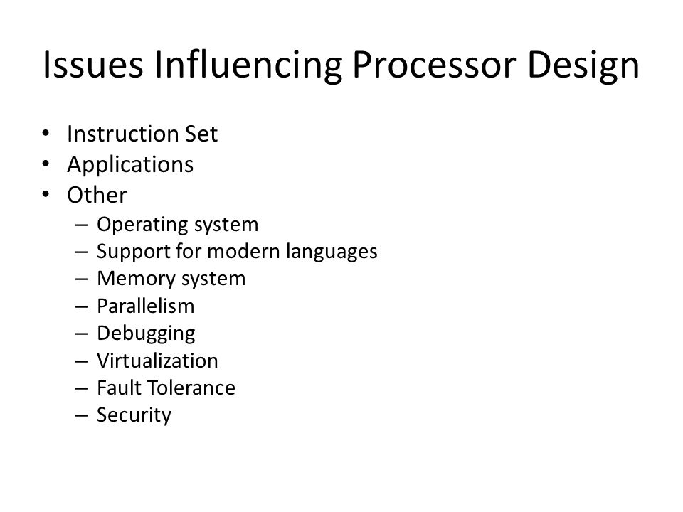 Issues Influencing Processor Design Instruction Set Applications Other – Operating system – Support for modern languages – Memory system – Parallelism – Debugging – Virtualization – Fault Tolerance – Security