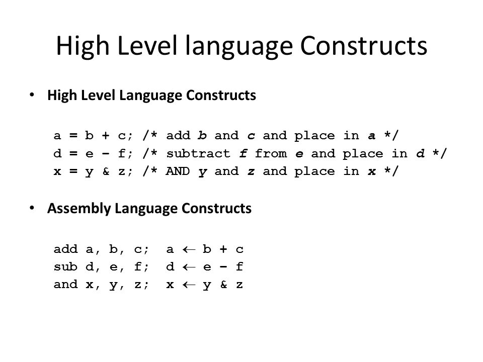 High Level language Constructs High Level Language Constructs a = b + c; /* add b and c and place in a */ d = e – f; /* subtract f from e and place in d */ x = y & z; /* AND y and z and place in x */ Assembly Language Constructs add a, b, c; a  b + c sub d, e, f; d  e – f and x, y, z; x  y & z