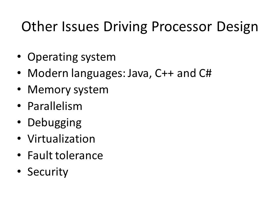 Other Issues Driving Processor Design Operating system Modern languages: Java, C++ and C# Memory system Parallelism Debugging Virtualization Fault tolerance Security