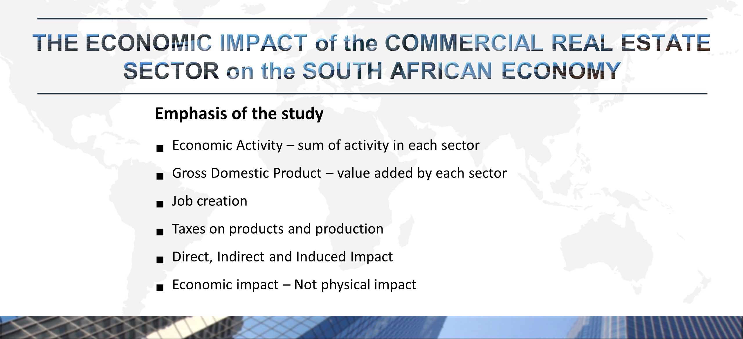 Economic Activity – sum of activity in each sector  Gross Domestic Product – value added by each sector  Job creation  Taxes on products and production  Direct, Indirect and Induced Impact  Economic impact – Not physical impact Emphasis of the study
