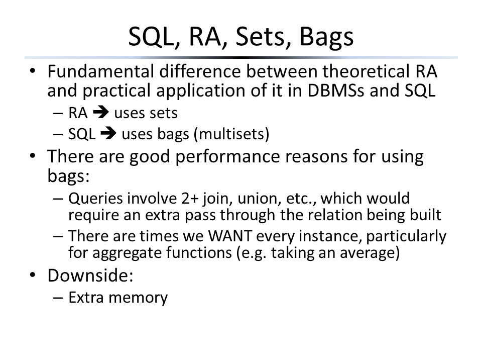 SQL, RA, Sets, Bags Fundamental difference between theoretical RA and practical application of it in DBMSs and SQL – RA  uses sets – SQL  uses bags