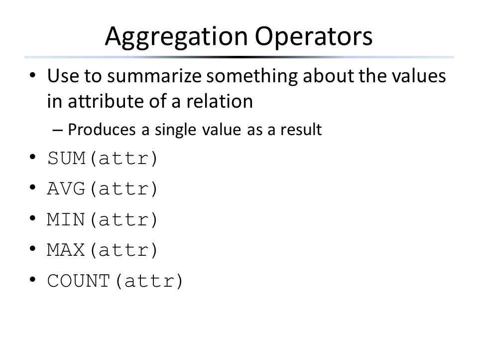 Aggregation Operators Use to summarize something about the values in attribute of a relation – Produces a single value as a result SUM(attr) AVG(attr)