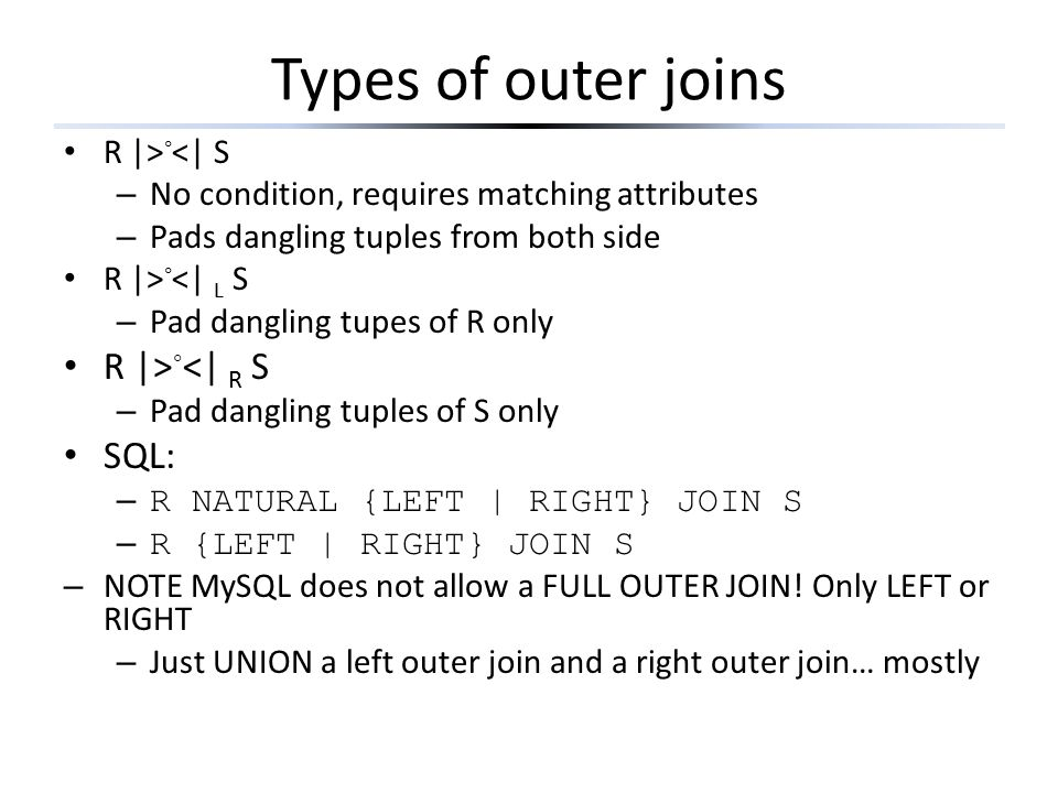 Types of outer joins R  > ◦ <  S – No condition, requires matching attributes – Pads dangling tuples from both side R  > ◦ <  L S – Pad dangling tupes