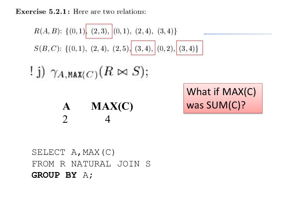 SELECT A,MAX(C) FROM R NATURAL JOIN S GROUP BY A; AMAX(C) 2 4 What if MAX(C) was SUM(C)?