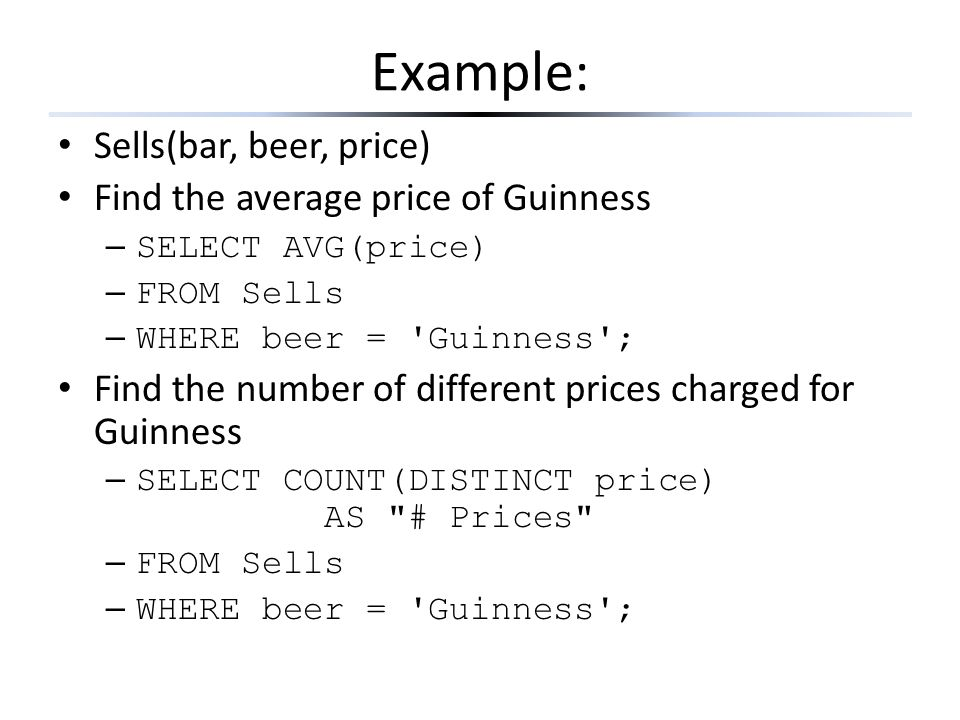 Example: Sells(bar, beer, price) Find the average price of Guinness – SELECT AVG(price) – FROM Sells – WHERE beer = 'Guinness'; Find the number of dif