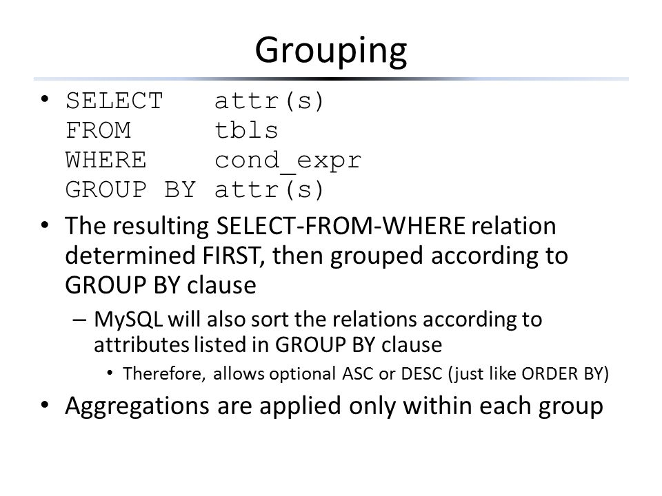 Grouping SELECT attr(s) FROM tbls WHERE cond_expr GROUP BY attr(s) The resulting SELECT-FROM-WHERE relation determined FIRST, then grouped according t