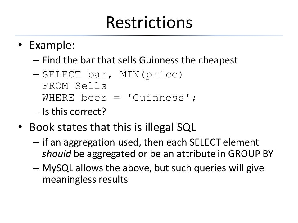 Restrictions Example: – Find the bar that sells Guinness the cheapest – SELECT bar, MIN(price) FROM Sells WHERE beer = 'Guinness'; – Is this correct?