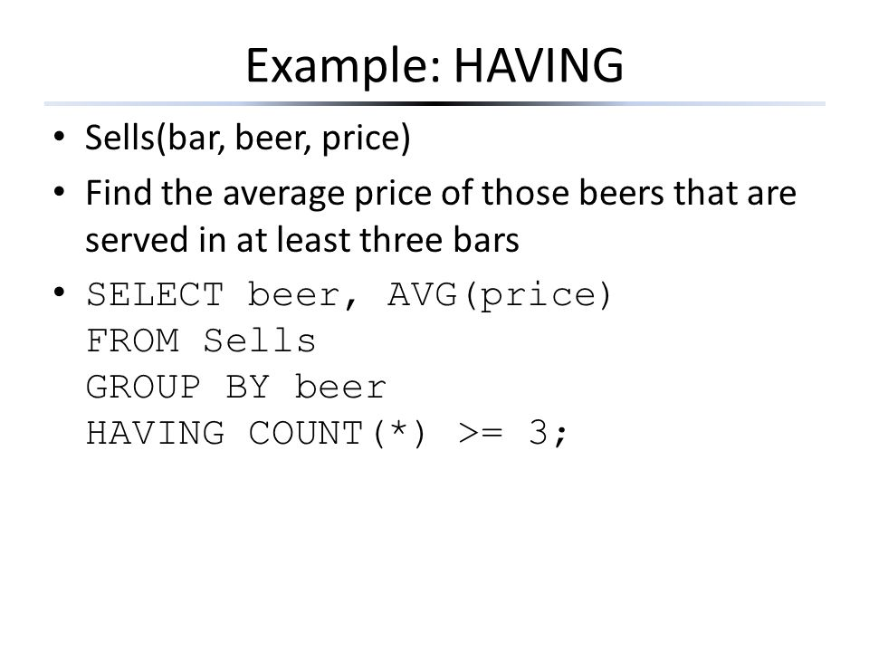 Example: HAVING Sells(bar, beer, price) Find the average price of those beers that are served in at least three bars SELECT beer, AVG(price) FROM Sell